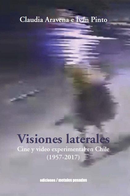 Visiones Laterales: Cine y video experimental en Chile (1957-2017), escrito por Claudia Aravena e Iván Pinto y publicado por Metales Pesados