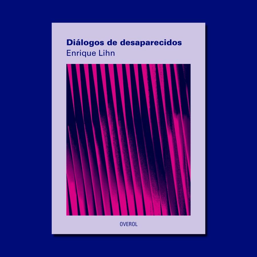 """""""Diálogos de Desparecidos"""", 2018, de Enrique Lihn, Editorial Overol, Chile. Parte de la feria Impresionante, Santiago de Chile. Cortesía de la editorial"""