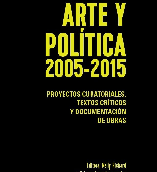 ARTE Y POLÍTICA 2005-2015 | NELLY RICHARD, EDITORA