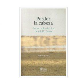Perder la cabeza. Ensayo sobre la obra de Adolfo Couve, de Francisco Cruz. Ediciones Universitarias de Valparaíso, 2019